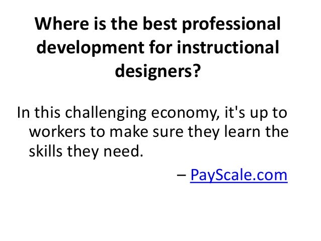 Where is the best professional  development for instructional  designers?  In this challenging economy, it's up to  worker...