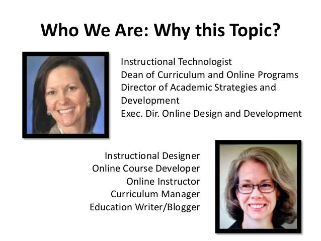 WhoWe Are: Why this Topic?  Instructional Technologist  Dean of Curriculum and Online Programs  Director of Academic Strat...