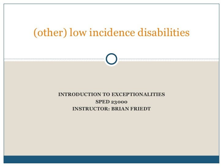 INTRODUCTION TO EXCEPTIONALITIES SPED 23000 INSTRUCTOR: BRIAN FRIEDT (other) low incidence disabilities