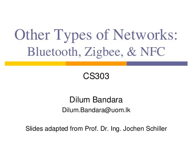 Other Types of Networks: Bluetooth, Zigbee, & NFC CS303 Dilum Bandara Dilum.Bandara@uom.lk Slides adapted from Prof. Dr. I...
