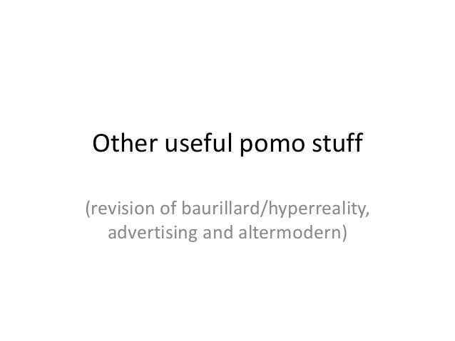 Other useful pomo stuff (revision of baurillard/hyperreality, advertising and altermodern)