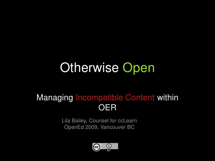 Otherwise Open<br />Managing Incompatible Content within OER<br />Lila Bailey, Counsel for ccLearn<br />OpenEd 2009, Vanco...