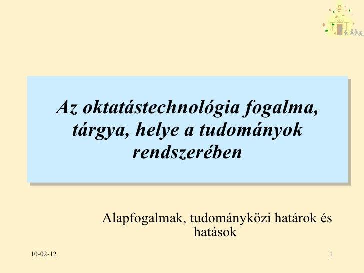 Az oktatástechnológia fogalma, tárgya, helye a tudományok rendszerében <ul><li>Alapfogalmak, tudományközi határok és hatás...