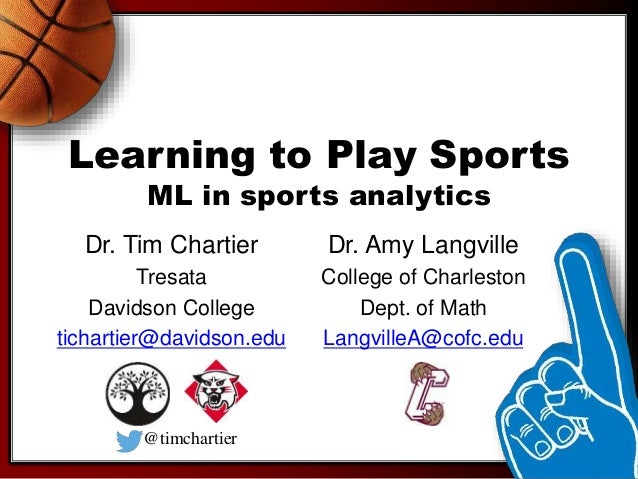 Learning to Play Sports ML in sports analytics Dr. Tim Chartier Tresata Davidson College tichartier@davidson.edu Dr. Amy L...