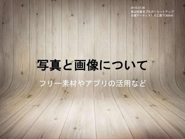 写真と画像について フリー素材やアプリの活用など 2015.07.08 第32回東京ブロガーミートアップ 日曜アーティストの工房 TOMAKI