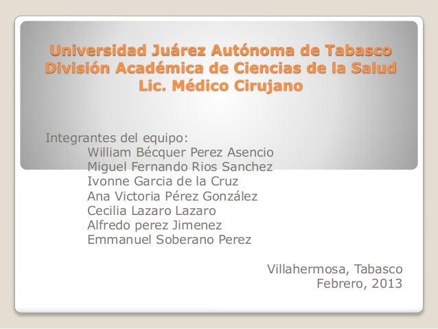 Universidad Juárez Autónoma de Tabasco División Académica de Ciencias de la Salud Lic. Médico Cirujano Integrantes del equ...
