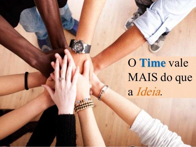 O Time vale  MAIS do que  a Ideia.