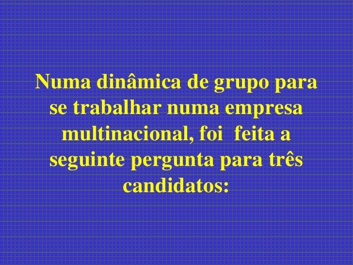 Numa dinâmica de grupo para  se trabalhar numa empresa   multinacional, foi feita a  seguinte pergunta para três          ...