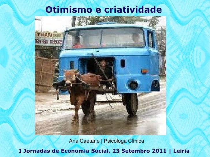 Otimismo e criatividade                Ana Caetano | Psicóloga ClínicaI Jornadas de Economia Social, 23 Setembro 2011 | Le...