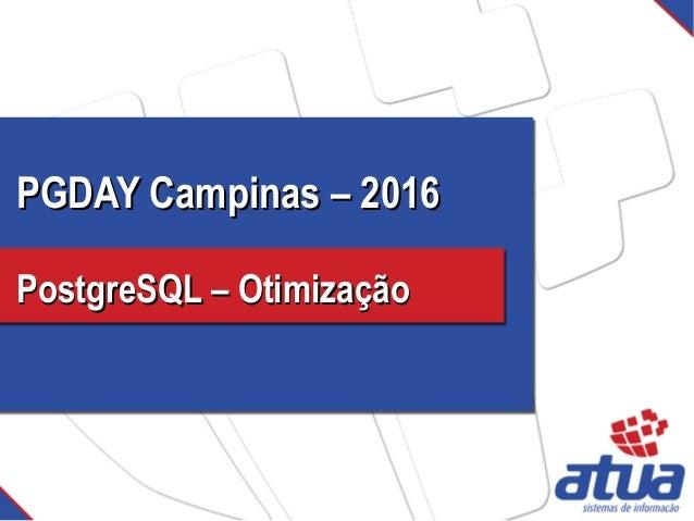 PGDAY Campinas – 2016PGDAY Campinas – 2016 PostgreSQL – OtimizaçãoPostgreSQL – Otimização