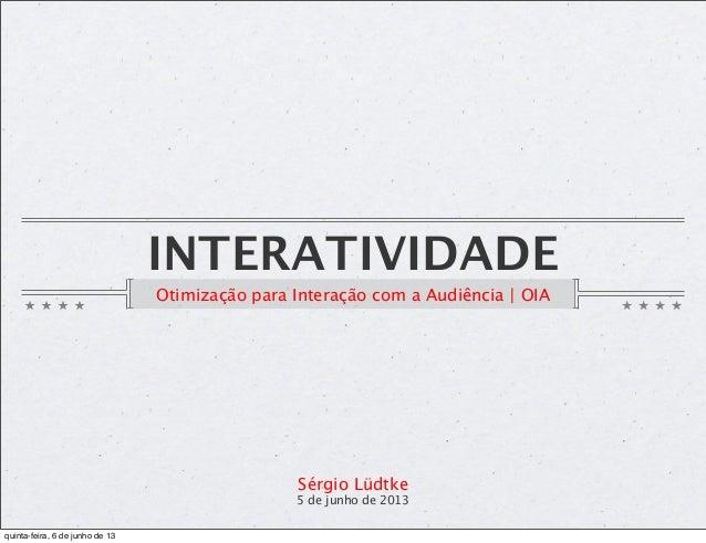 INTERATIVIDADEOtimização para Interação com a Audiência | OIASérgio Lüdtke5 de junho de 2013quinta-feira, 6 de junho de 13