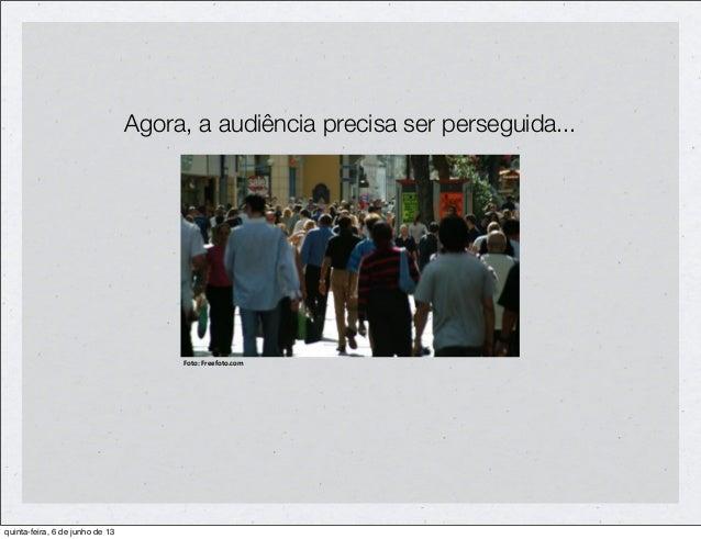 Agora, a audiência precisa ser perseguida...Foto: Freefoto.comquinta-feira, 6 de junho de 13