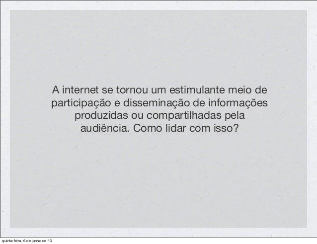 A internet se tornou um estimulante meio departicipação e disseminação de informaçõesproduzidas ou compartilhadas pelaaudi...