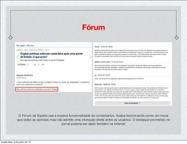 FórumO Fórum da Gazeta usa a mesma funcionalidade de comentários. Acaba funcionando como um muralque exibe as opiniões mas...