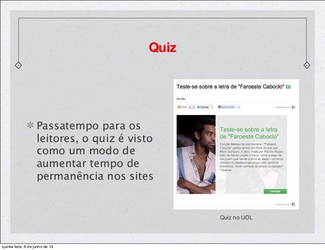 QuizQuiz no UOLPassatempo para osleitores, o quiz é vistocomo um modo deaumentar tempo depermanência nos sitesquinta-feira...