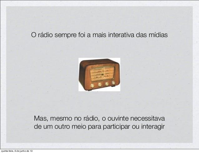O rádio sempre foi a mais interativa das mídiasMas, mesmo no rádio, o ouvinte necessitavade um outro meio para participar ...