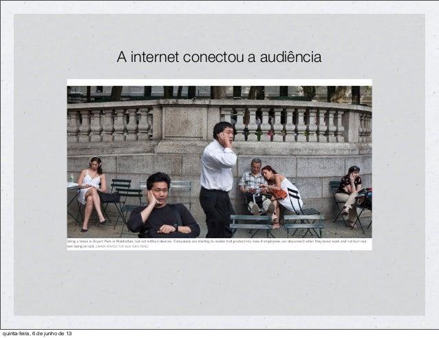 A internet conectou a audiênciaquinta-feira, 6 de junho de 13