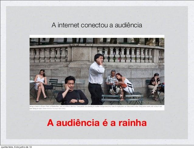A audiência é a rainhaA internet conectou a audiênciaquinta-feira, 6 de junho de 13