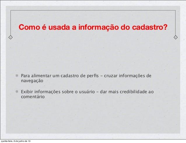 Como é usada a informação do cadastro?Para alimentar um cadastro de perfis - cruzar informações denavegaçãoExibir informaçõ...