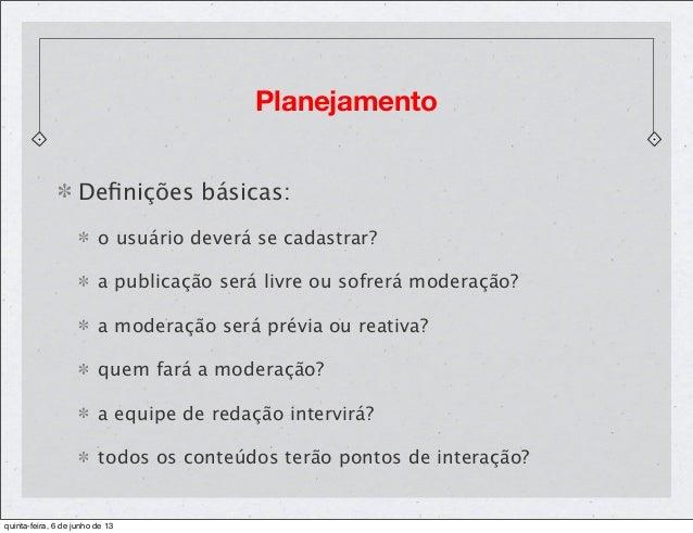 PlanejamentoDefinições básicas:o usuário deverá se cadastrar?a publicação será livre ou sofrerá moderação?a moderação será ...