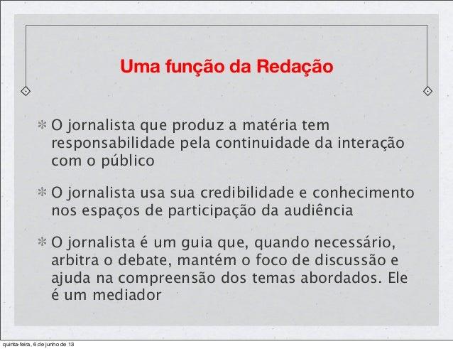 Uma função da RedaçãoO jornalista que produz a matéria temresponsabilidade pela continuidade da interaçãocom o públicoO jo...