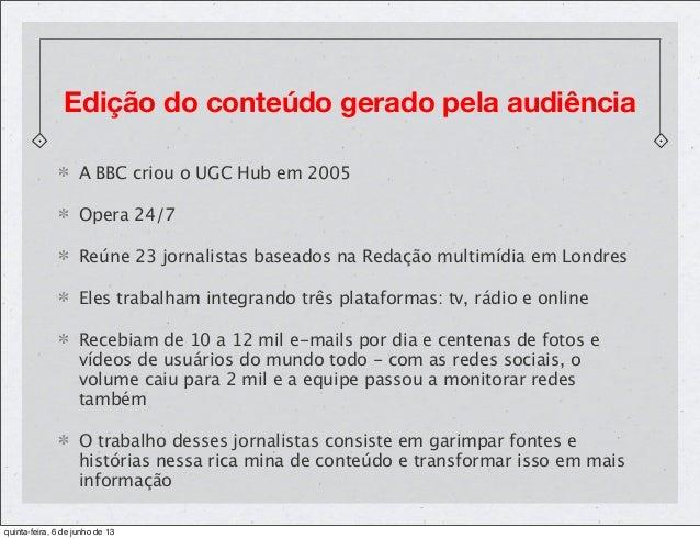 Edição do conteúdo gerado pela audiênciaA BBC criou o UGC Hub em 2005Opera 24/7Reúne 23 jornalistas baseados na Redação mu...