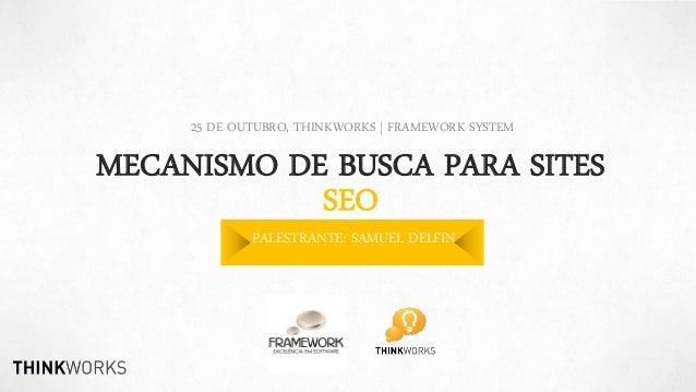 25 DE OUTUBRO, THINKWORKS | FRAMEWORK SYSTEM  MECANISMO DE BUSCA PARA SITES SEO PALESTRANTE: SAMUEL DELFIN