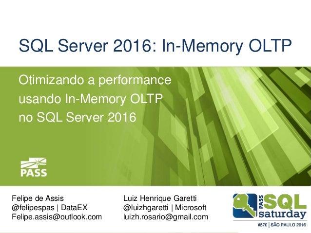 SQL Server 2016: In-Memory OLTP Otimizando a performance usando In-Memory OLTP no SQL Server 2016 Felipe de Assis @felipes...