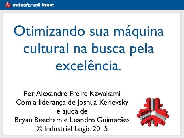 Otimizando sua máquina cultural na busca pela excelência. Por Alexandre Freire Kawakami Com a liderança de Joshua Kerievsk...