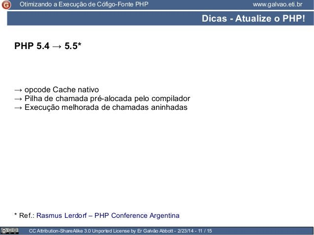 Otimizando a Execução de Cófigo-Fonte PHP  www.galvao.eti.br  Dicas - Atualize o PHP! PHP 5.4 → 5.5*  → opcode Cache nativ...