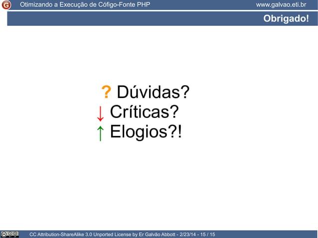 Otimizando a Execução de Cófigo-Fonte PHP  www.galvao.eti.br  Obrigado!  ? Dúvidas? ↓ Críticas? ↑ Elogios?!  CC Attributio...