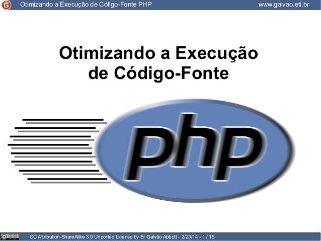 Otimizando a Execução de Cófigo-Fonte PHP  Otimizando a Execução de Código-Fonte  CC Attribution-ShareAlike 3.0 Unported L...