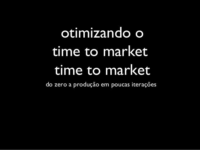 do zero a produção em poucas iterações otimizando o time to market time to market
