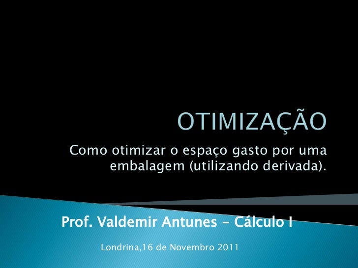 Como otimizar o espaço gasto por uma     embalagem (utilizando derivada).Prof. Valdemir Antunes - Cálculo I     Londrina,1...