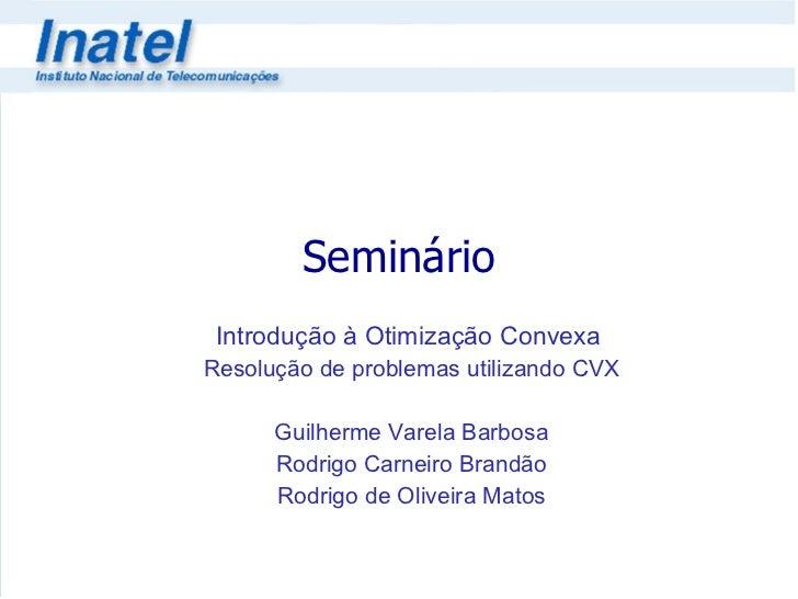 Seminário Introdução à Otimização Convexa  Resolução de problemas utilizando CVX Guilherme Varela Barbosa Rodrigo Carneiro...