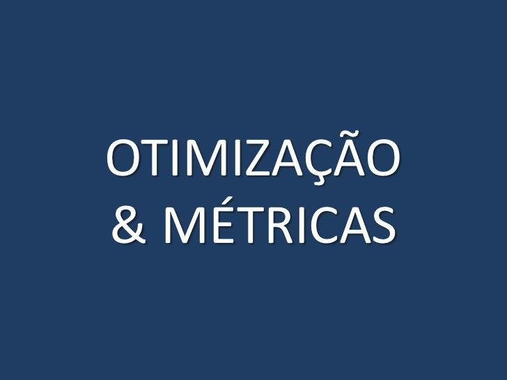 OTIMIZAÇÃO & MÉTRICAS<br />