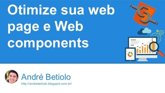 Otimize sua web  page e Web  components  André Betiolo  http://andrebetiolo.blogspot.com.br/