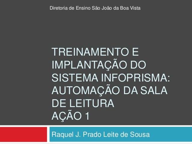 TREINAMENTO E IMPLANTAÇÃO DO SISTEMA INFOPRISMA: AUTOMAÇÃO DA SALA DE LEITURA AÇÃO 1 Raquel J. Prado Leite de Sousa Direto...
