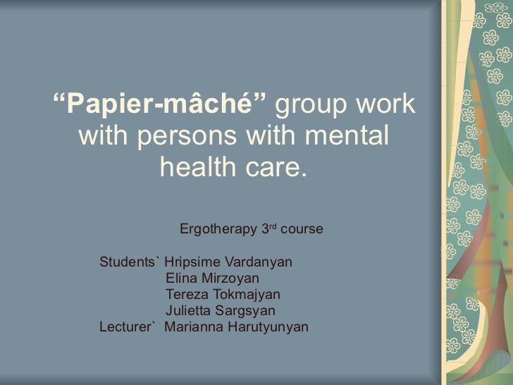""""""" Papier-mâché """"  group work with persons with mental health care. Ergotherapy 3 rd  course  Students` Hripsime Vardanyan ..."""