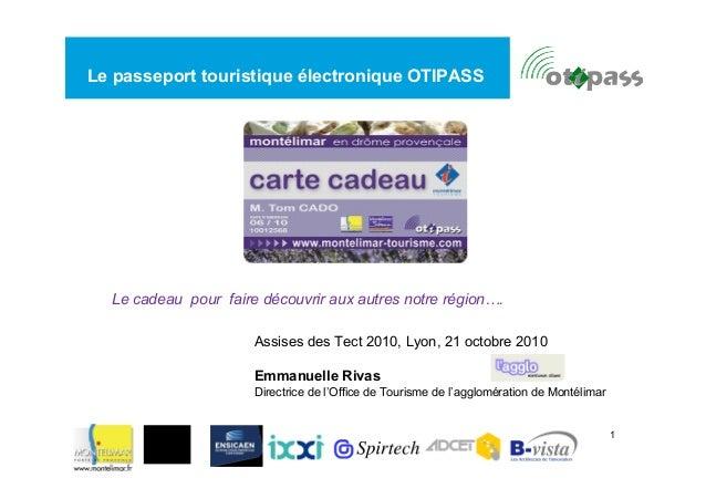 1  Le passeport touristique électronique OTIPASS  Le cadeau pour faire découvrir aux autres notre région….  Assises des Te...