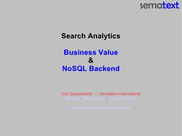 Search Analytics Business Value & NoSQL Backend Otis Gospodneti ć  –  Sematext International @otisg  ◦  @sematext  ◦  sema...