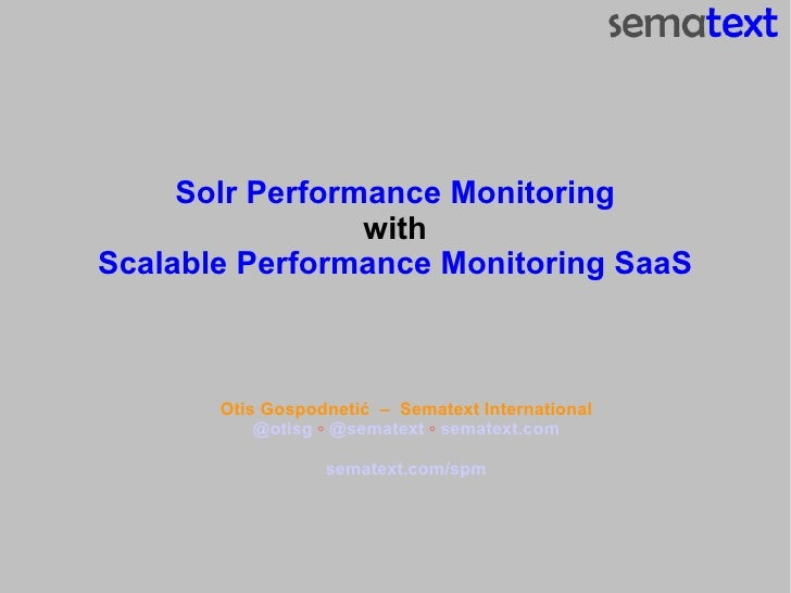 Solr Performance Monitoring with Scalable Performance Monitoring SaaS Otis Gospodneti ć  –  Sematext International @otisg ...