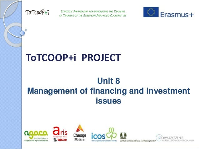 ToTCOOP+i PROJECT Unit 8 Management of financing and investment issues STRATEGIC PARTNERSHIP FOR INNOVATING THE TRAINING O...