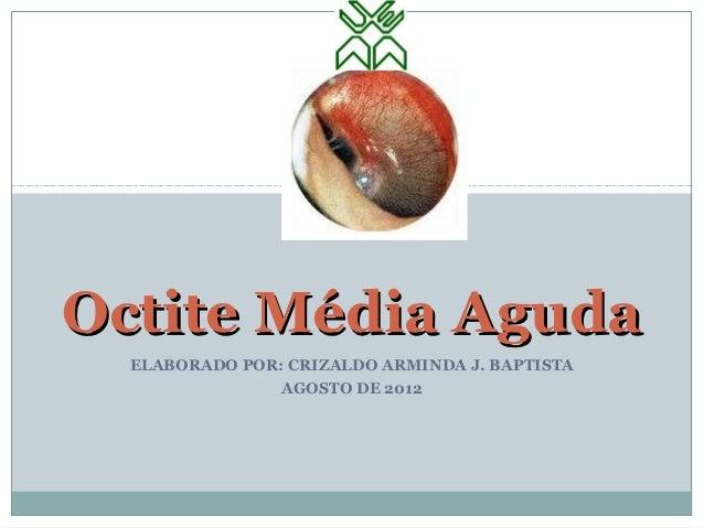 Octite Média Aguda  ELABORADO POR: CRIZALDO ARMINDA J. BAPTISTA                AGOSTO DE 2012
