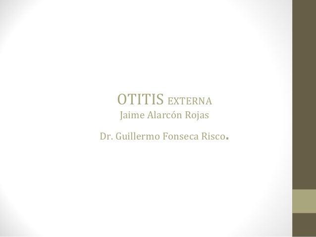 OTITIS EXTERNA Jaime Alarcón Rojas Dr. Guillermo Fonseca Risco.