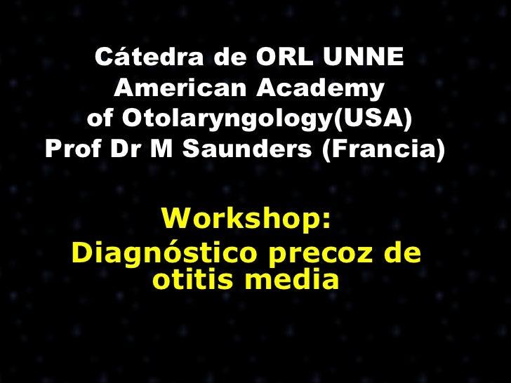 Cátedra de ORL UNNE     American Academy   of Otolaryngology(USA)Prof Dr M Saunders (Francia)      Workshop: Diagnóstico p...