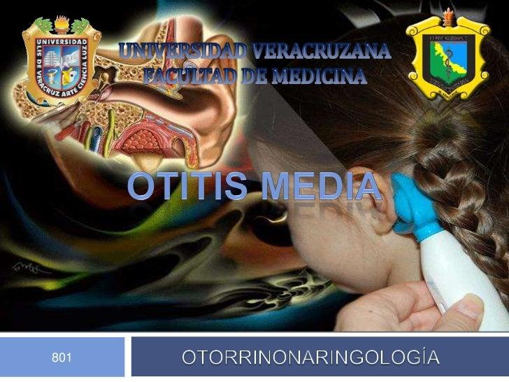 UNIVERSIDAD VERACRUZANA <br />FACULTAD DE MEDICINA <br />OTITIS MEDIA<br />OTORRINONARINGOLOGÍA<br />801<br />