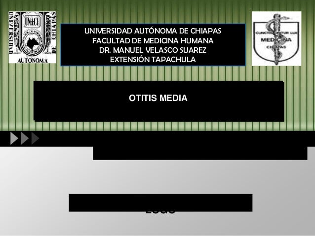 LOGO UNIVERSIDAD AUTÓNOMA DE CHIAPAS FACULTAD DE MEDICINA HUMANA DR. MANUEL VELASCO SUAREZ EXTENSIÓN TAPACHULA OTITIS MEDIA