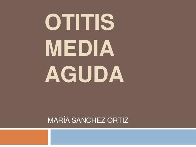 OTITIS  MEDIA  AGUDA  MARÍA SANCHEZ ORTIZ