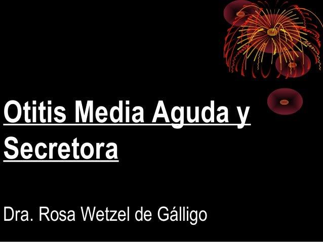 Otitis Media Aguda y Secretora Dra. Rosa Wetzel de Gálligo